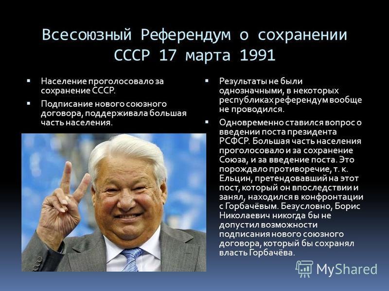 Всесоюзный Референдум о сохранении СССР 17 марта 1991 Население проголосовало за сохранение СССР. Подписание нового союзного договора, поддерживала большая часть населения. Результаты не были однозначными, в некоторых республиках референдум вообще не