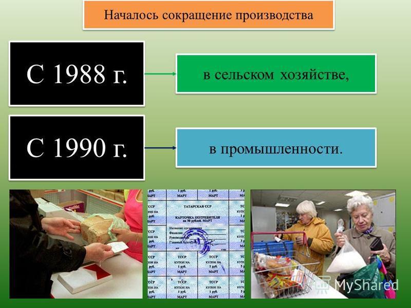 С 1988 г. Началось сокращение производства в сельском хозяйстве, С 1990 г. в промышленности.