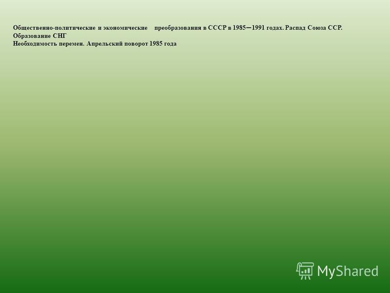 Общественно-политические и экономические преобразования в СССР в 1985 1991 годах. Распад Союза ССР. Образование СНГ Необходимость перемен. Апрельский поворот 1985 года