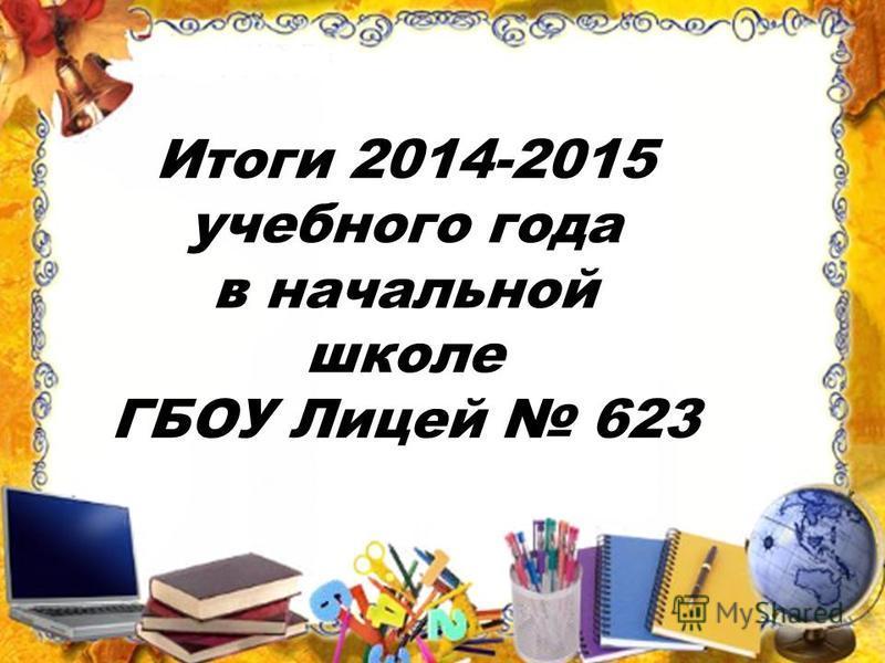 Начальная школа 2014-2015 учебный год Итоги 2014-2015 учебного года в начальной школе ГБОУ Лицей 623