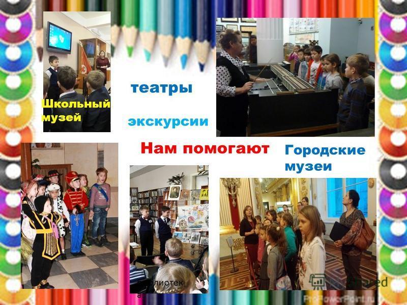 Нам помогают театры экскурсии Школьный музей Городские музеи библиотек а