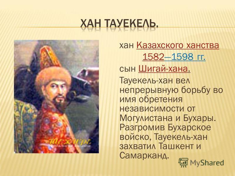хан Казахского ханства Казахского ханства 158215821598 гг. сын Шигай-хана.Шигай-хана Тауекель-хан вел непрерывную борьбу во имя обретения независимости от Могулистана и Бухары. Разгромив Бухарское войско, Тауекель-хан захватил Ташкент и Самарканд.