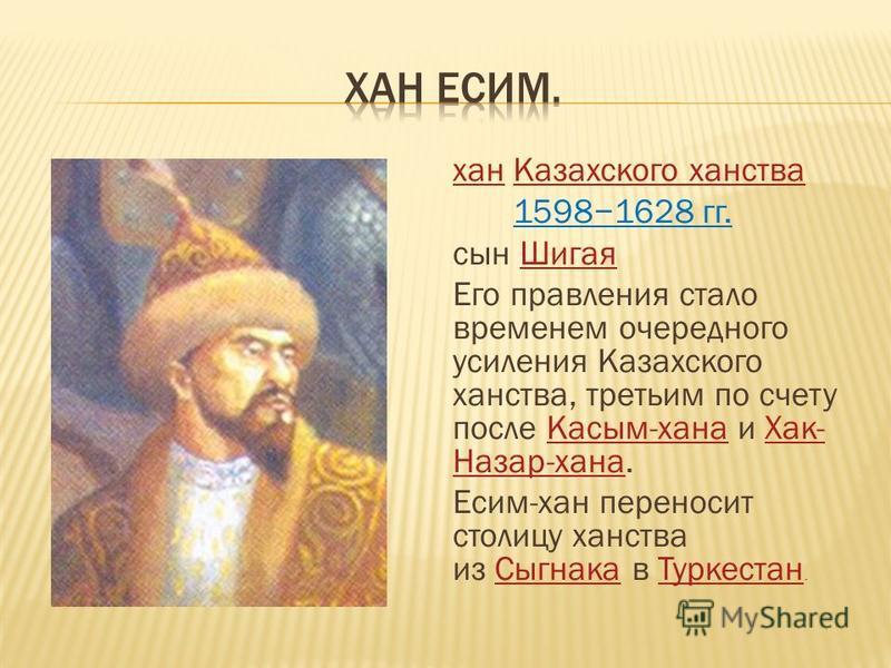 хан Казахского ханства Казахского ханства 15981628 гг. сын Шигая Шигая Его правления стало временем очередного усиления Казахского ханства, третьим по счету после Касым-хана и Хак- Назар-хана.Касым-хана Хак- Назар-хана Есим-хан переносит столицу ханс