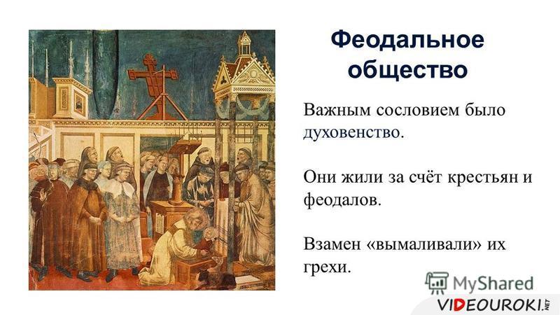 Важным сословием было духовенство. Они жили за счёт крестьян и феодалов. Взамен «вымаливали» их грехи. Феодальное общество