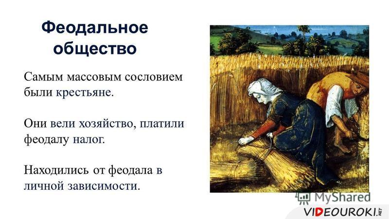 Самым массовым сословием были крестьяне. Они вели хозяйство, платили феодалу налог. Находились от феодала в личной зависимости. Феодальное общество