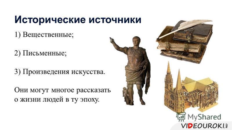 1) Вещественные; 2) Письменные; 3) Произведения искусства. Они могут многое рассказать о жизни людей в ту эпоху. Исторические источники