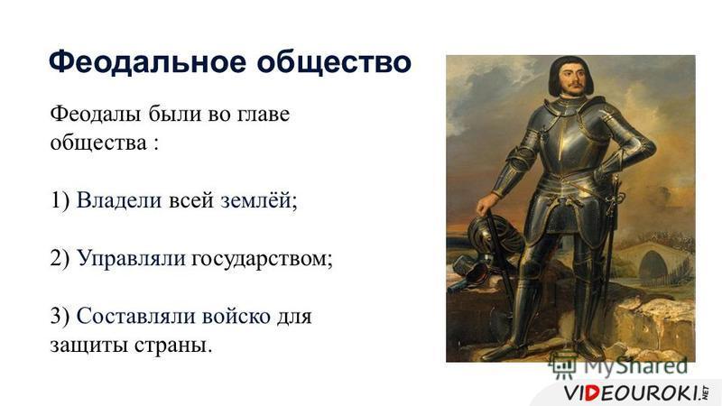 Феодалы были во главе общества : 1) Владели всей землёй; 2) Управляли государством; 3) Составляли войско для защиты страны. Феодальное общество