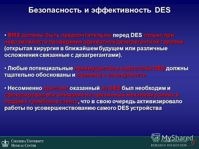 Безопасность и эффективность DES BMS должны быть предпочтительны перед DES только при невозможности проведения адекватной дезагрегантной терапии (открытая хирургия в ближайшем будущем или различные осложнения связанные с дезагрегантами). BMS должны б