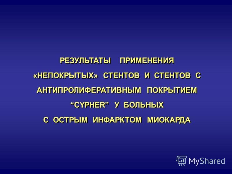 РЕЗУЛЬТАТЫ ПРИМЕНЕНИЯ «НЕПОКРЫТЫХ» СТЕНТОВ И СТЕНТОВ С АНТИПРОЛИФЕРАТИВНЫМ ПОКРЫТИЕМ CYPHER У БОЛЬНЫХ С ОСТРЫМ ИНФАРКТОМ МИОКАРДА РЕЗУЛЬТАТЫ ПРИМЕНЕНИЯ «НЕПОКРЫТЫХ» СТЕНТОВ И СТЕНТОВ С АНТИПРОЛИФЕРАТИВНЫМ ПОКРЫТИЕМ CYPHER У БОЛЬНЫХ С ОСТРЫМ ИНФАРКТОМ