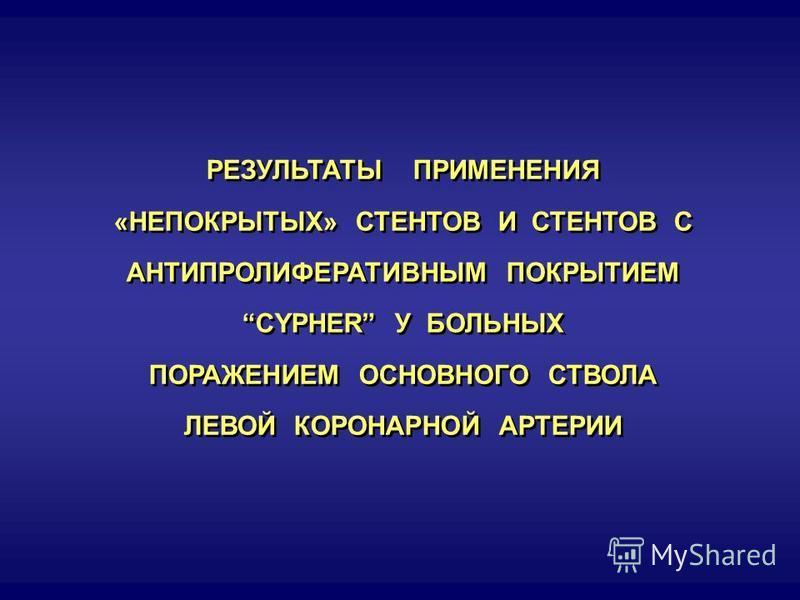 РЕЗУЛЬТАТЫ ПРИМЕНЕНИЯ «НЕПОКРЫТЫХ» СТЕНТОВ И СТЕНТОВ С АНТИПРОЛИФЕРАТИВНЫМ ПОКРЫТИЕМ CYPHER У БОЛЬНЫХ ПОРАЖЕНИЕМ ОСНОВНОГО СТВОЛА ЛЕВОЙ КОРОНАРНОЙ АРТЕРИИ РЕЗУЛЬТАТЫ ПРИМЕНЕНИЯ «НЕПОКРЫТЫХ» СТЕНТОВ И СТЕНТОВ С АНТИПРОЛИФЕРАТИВНЫМ ПОКРЫТИЕМ CYPHER У Б