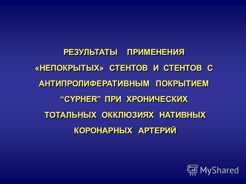 РЕЗУЛЬТАТЫ ПРИМЕНЕНИЯ «НЕПОКРЫТЫХ» СТЕНТОВ И СТЕНТОВ С АНТИПРОЛИФЕРАТИВНЫМ ПОКРЫТИЕМ CYPHER ПРИ ХРОНИЧЕСКИХ ТОТАЛЬНЫХ ОККЛЮЗИЯХ НАТИВНЫХ КОРОНАРНЫХ АРТЕРИЙ РЕЗУЛЬТАТЫ ПРИМЕНЕНИЯ «НЕПОКРЫТЫХ» СТЕНТОВ И СТЕНТОВ С АНТИПРОЛИФЕРАТИВНЫМ ПОКРЫТИЕМ CYPHER ПР