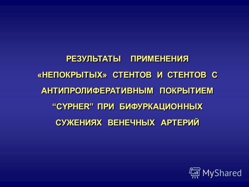РЕЗУЛЬТАТЫ ПРИМЕНЕНИЯ «НЕПОКРЫТЫХ» СТЕНТОВ И СТЕНТОВ С АНТИПРОЛИФЕРАТИВНЫМ ПОКРЫТИЕМ CYPHER ПРИ БИФУРКАЦИОННЫХ СУЖЕНИЯХ ВЕНЕЧНЫХ АРТЕРИЙ РЕЗУЛЬТАТЫ ПРИМЕНЕНИЯ «НЕПОКРЫТЫХ» СТЕНТОВ И СТЕНТОВ С АНТИПРОЛИФЕРАТИВНЫМ ПОКРЫТИЕМ CYPHER ПРИ БИФУРКАЦИОННЫХ СУ