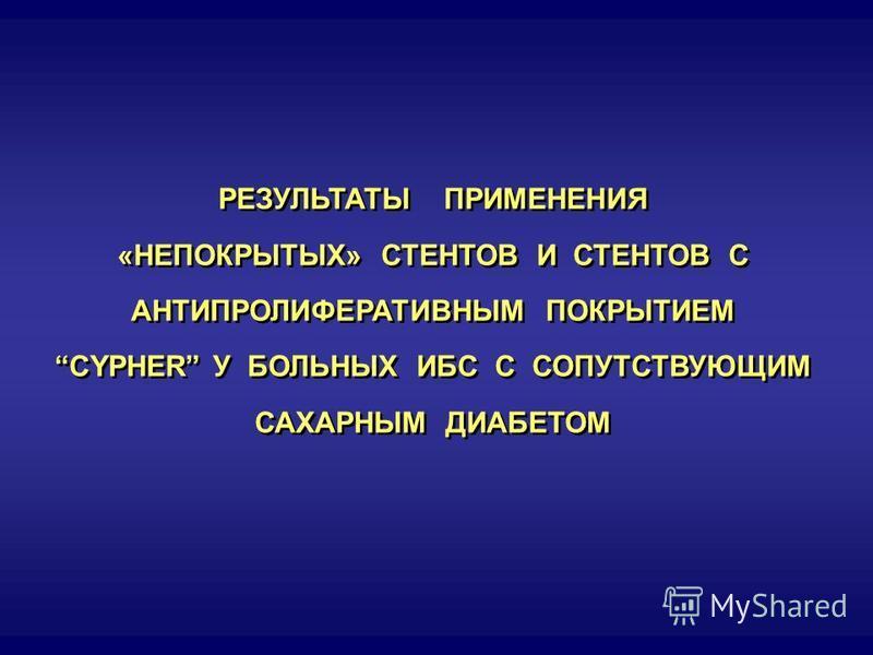 РЕЗУЛЬТАТЫ ПРИМЕНЕНИЯ «НЕПОКРЫТЫХ» СТЕНТОВ И СТЕНТОВ С АНТИПРОЛИФЕРАТИВНЫМ ПОКРЫТИЕМ CYPHER У БОЛЬНЫХ ИБС С СОПУТСТВУЮЩИМ САХАРНЫМ ДИАБЕТОМ РЕЗУЛЬТАТЫ ПРИМЕНЕНИЯ «НЕПОКРЫТЫХ» СТЕНТОВ И СТЕНТОВ С АНТИПРОЛИФЕРАТИВНЫМ ПОКРЫТИЕМ CYPHER У БОЛЬНЫХ ИБС С СО