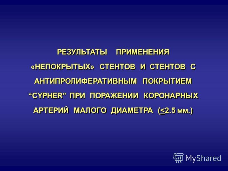 РЕЗУЛЬТАТЫ ПРИМЕНЕНИЯ «НЕПОКРЫТЫХ» СТЕНТОВ И СТЕНТОВ С АНТИПРОЛИФЕРАТИВНЫМ ПОКРЫТИЕМ CYPHER ПРИ ПОРАЖЕНИИ КОРОНАРНЫХ АРТЕРИЙ МАЛОГО ДИАМЕТРА (<2.5 мм.) РЕЗУЛЬТАТЫ ПРИМЕНЕНИЯ «НЕПОКРЫТЫХ» СТЕНТОВ И СТЕНТОВ С АНТИПРОЛИФЕРАТИВНЫМ ПОКРЫТИЕМ CYPHER ПРИ ПО