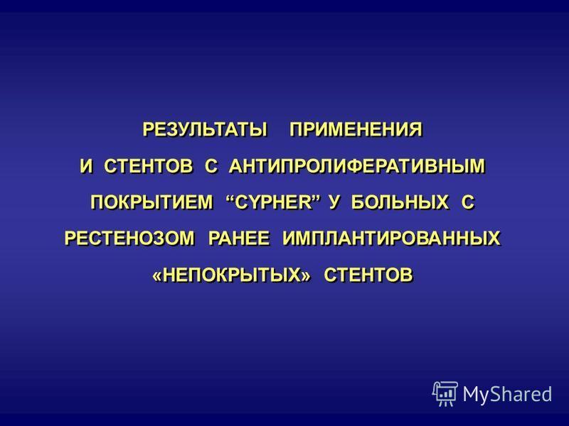 РЕЗУЛЬТАТЫ ПРИМЕНЕНИЯ И СТЕНТОВ С АНТИПРОЛИФЕРАТИВНЫМ ПОКРЫТИЕМ CYPHER У БОЛЬНЫХ С РЕСТЕНОЗОМ РАНЕЕ ИМПЛАНТИРОВАННЫХ «НЕПОКРЫТЫХ» СТЕНТОВ РЕЗУЛЬТАТЫ ПРИМЕНЕНИЯ И СТЕНТОВ С АНТИПРОЛИФЕРАТИВНЫМ ПОКРЫТИЕМ CYPHER У БОЛЬНЫХ С РЕСТЕНОЗОМ РАНЕЕ ИМПЛАНТИРОВА