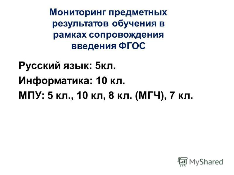 Мониторинг предметных результатов обучения в рамках сопровождения введения ФГОС Русский язык: 5 кл. Информатика: 10 кл. МПУ: 5 кл., 10 кл, 8 кл. (МГЧ), 7 кл.