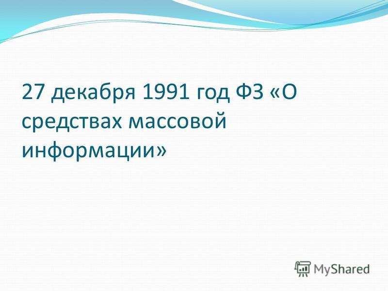27 декабря 1991 год ФЗ «О средствах массовой информации»