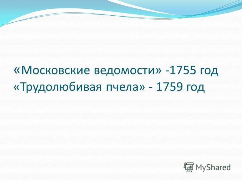 « Московские ведомости» -1755 год «Трудолюбивая пчела» - 1759 год