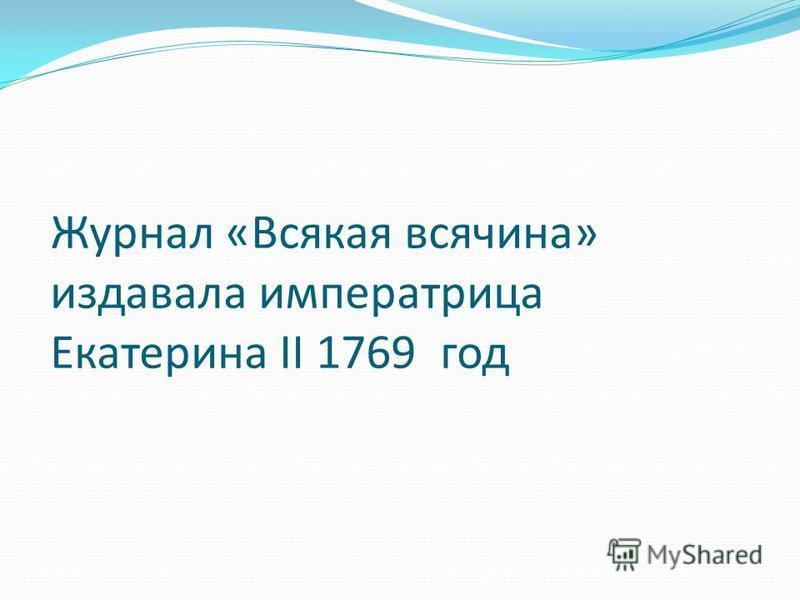 Журнал «Всякая всячина» издавала императрица Екатерина II 1769 год