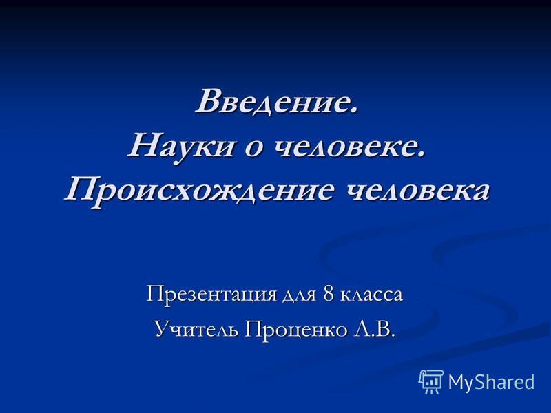 Введение. Науки о человеке. Происхождение человека Презентация для 8 класса Учитель Проценко Л.В.