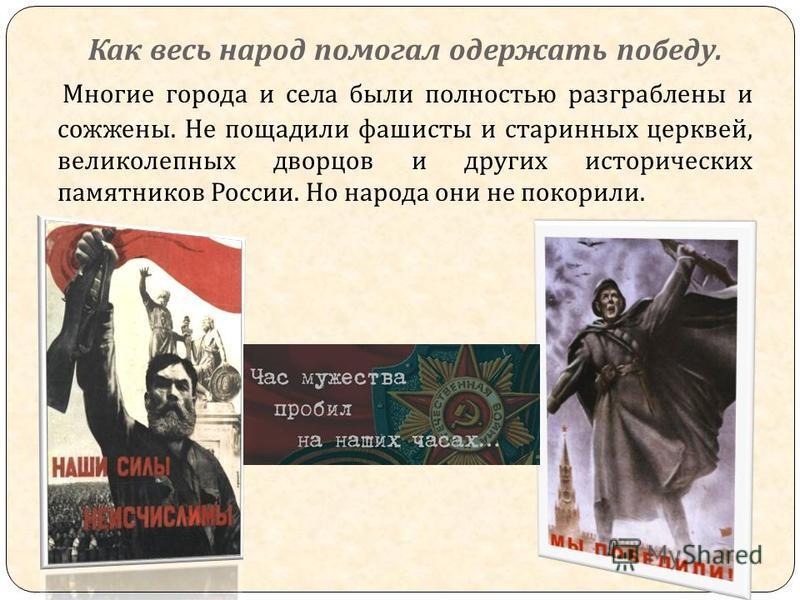 Многие города и села были полностью разграблены и сожжены. Не пощадили фашисты и старинных церквей, великолепных дворцов и других исторических памятников России. Но народа они не покорили. Как весь народ помогал одержать победу.