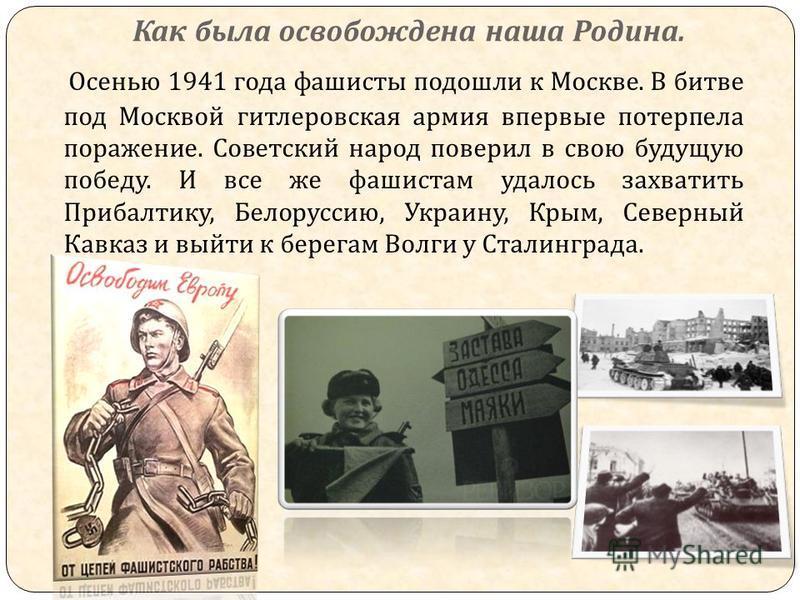 Как была освобождена наша Родина. Осенью 1941 года фашисты подошли к Москве. В битве под Москвой гитлеровская армия впервые потерпела поражение. Советский народ поверил в свою будущую победу. И все же фашистам удалось захватить Прибалтику, Белоруссию