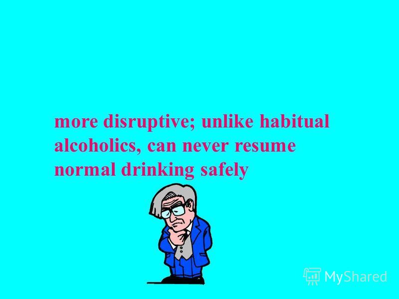 more disruptive; unlike habitual alcoholics, can never resume normal drinking safely