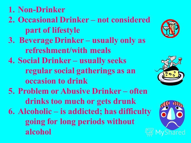 1.Non-Drinker 2. Occasional Drinker – not considered part of lifestyle 3. Beverage Drinker – usually only as refreshment/with meals 4. Social Drinker – usually seeks regular social gatherings as an occasion to drink 5. Problem or Abusive Drinker – of