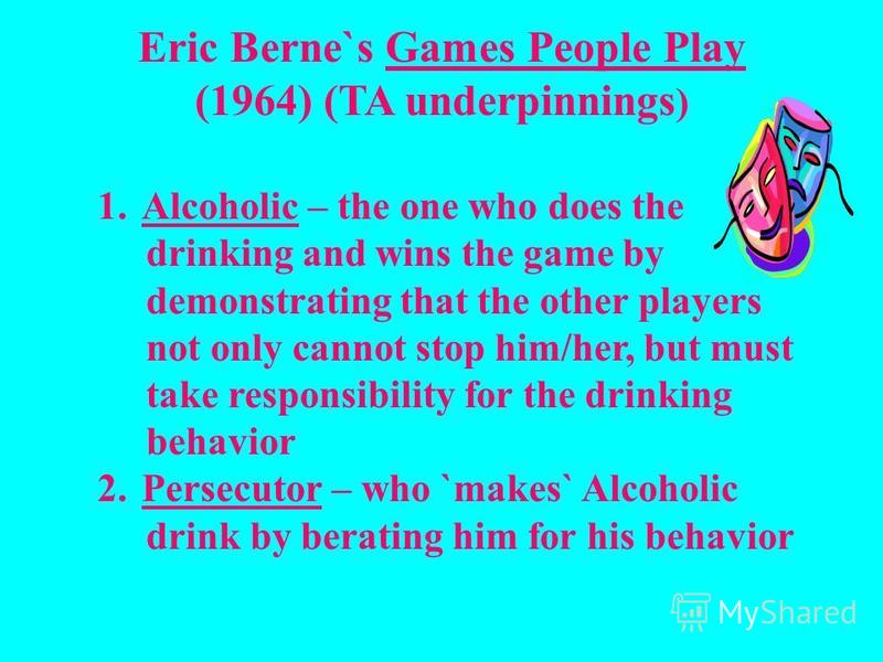 Eric Berne`s Games People Play (1964) (TA underpinnings ) 1. Alcoholic – the one who does the drinking and wins the game by demonstrating that the other players not only cannot stop him/her, but must take responsibility for the drinking behavior 2. P