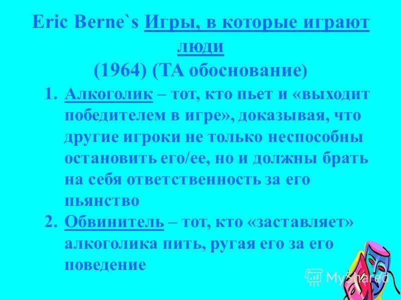 Eric Berne`s Игры, в которые играют люди (1964) (TA обоснование ) 1. Алкоголик – тот, кто пьет и «выходит победителем в игре», доказывая, что другие игроки не только неспособны остановить его/ее, но и должны брать на себя ответственность за его пьянс