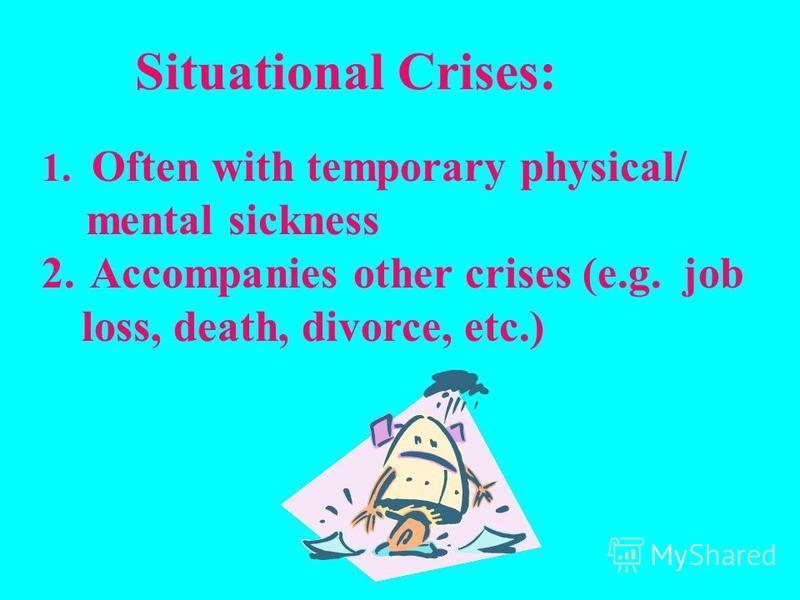 Situational Crises: 1. Often with temporary physical/ mental sickness 2. Accompanies other crises (e.g. job loss, death, divorce, etc.)