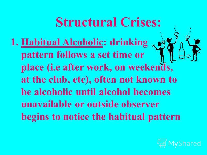 Structural Crises: 1. Habitual Alcoholic: drinking pattern follows a set time or place (i.e after work, on weekends, at the club, etc), often not known to be alcoholic until alcohol becomes unavailable or outside observer begins to notice the habitua