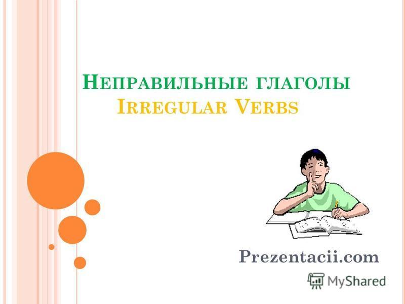 Н ЕПРАВИЛЬНЫЕ ГЛАГОЛЫ I RREGULAR V ERBS Prezentacii.com