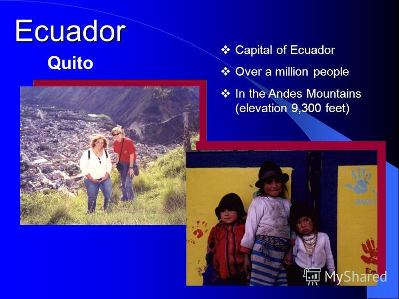Capital of Ecuador Over a million people In the Andes Mountains (elevation 9,300 feet) Ecuador Quito
