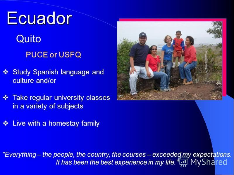 Ecuador PUCE or USFQ Quito Study Spanish language and culture and/or Take regular university classes in a variety of subjects Live with a homestay family Everything – the people, the country, the courses – exceeded my expectations. It has been the be