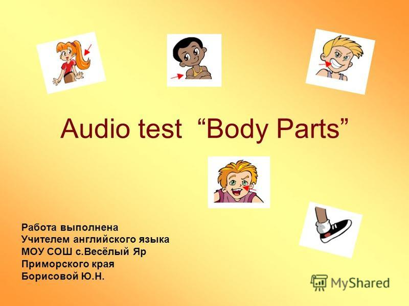 Audio test Body Parts Работа выполнена Учителем английского языка МОУ СОШ с.Весёлый Яр Приморского края Борисовой Ю.Н.