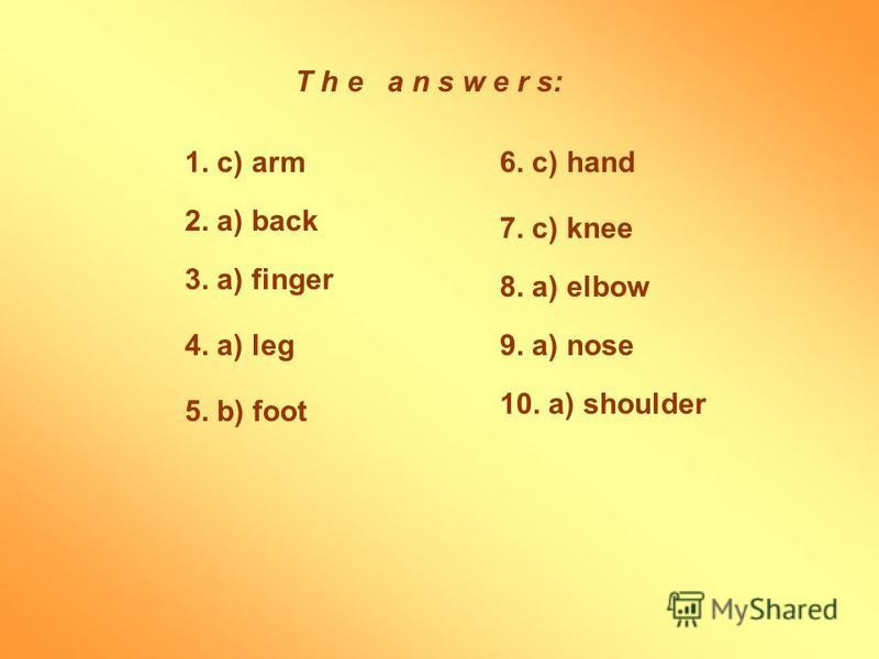 T h e a n s w e r s: 10. a) shoulder 1. c) arm 2. a) back 3. a) finger 4. a) leg 5. b) foot 6. c) hand 7. c) knee 8. a) elbow 9. a) nose