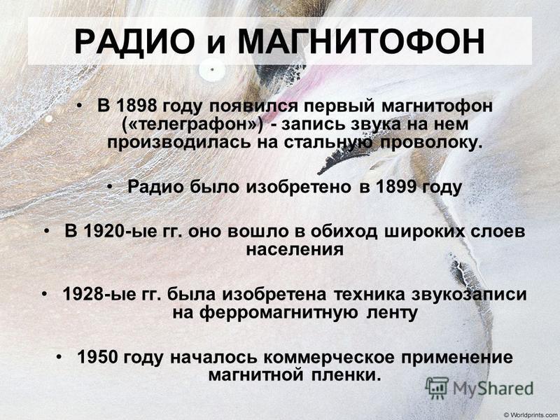РАДИО и МАГНИТОФОН В 1898 году появился первый магнитофон («телеграфон») - запись звука на нем производилась на стальную проволоку. Радио было изобретено в 1899 году В 1920-ые гг. оно вошло в обиход широких слоев населения 1928-ые гг. была изобретена