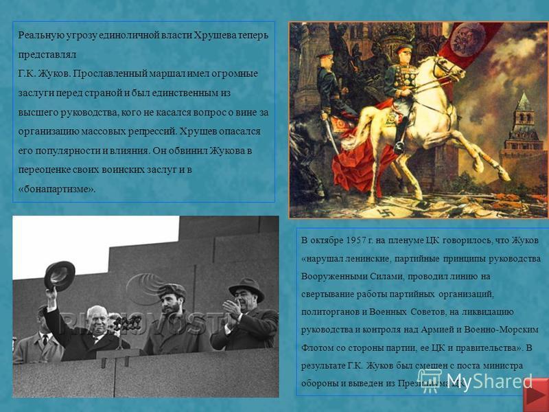 Реальную угрозу единоличной власти Хрущева теперь представлял Г.К. Жуков. Прославленный маршал имел огромные заслуги перед страной и был единственным из высшего руководства, кого не касался вопрос о вине за организацию массовых репрессий. Хрущев опас