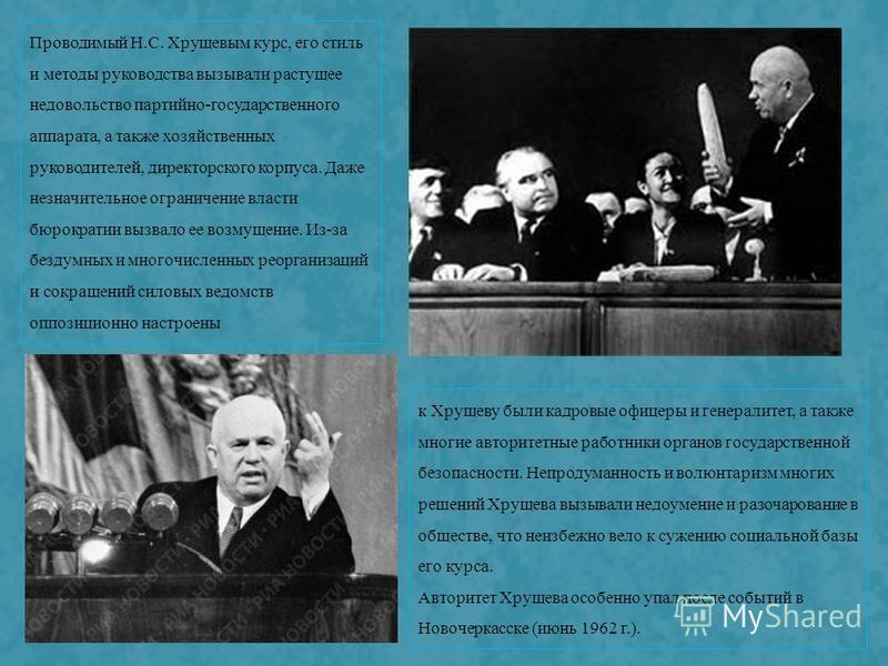 к Хрущеву были кадровые офицеры и генералитет, а также многие авторитетные работники органов государственной безопасности. Непродуманность и волюнтаризм многих решений Хрущева вызывали недоумение и разочарование в обществе, что неизбежно вело к сужен