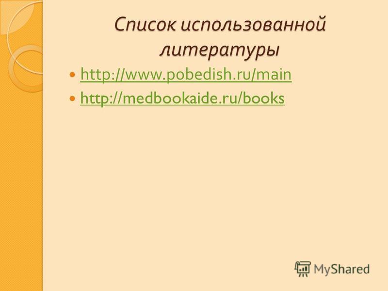 Список использованной литературы http://www.pobedish.ru/main http://medbookaide.ru/books