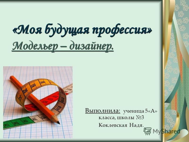 «Моя будущая профессия» Модельер – дизайнер. Выполнила: ученица 5«А» класса, школы 3 Коклевская Надя.