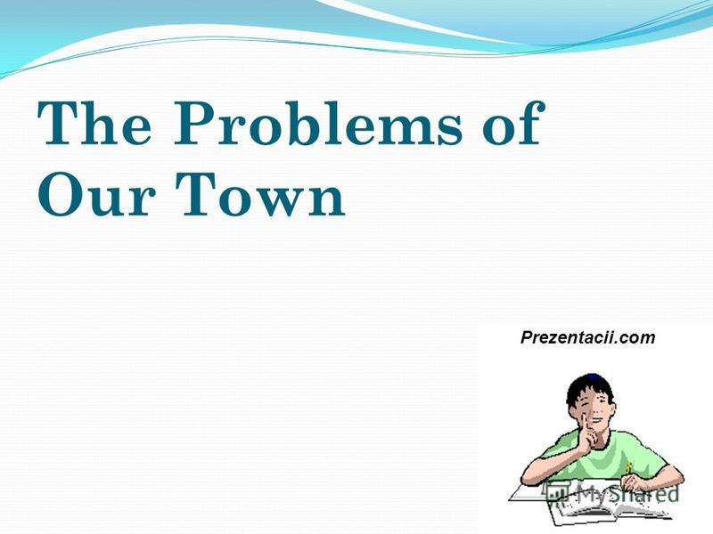 The Problems of Our Town Prezentacii.com