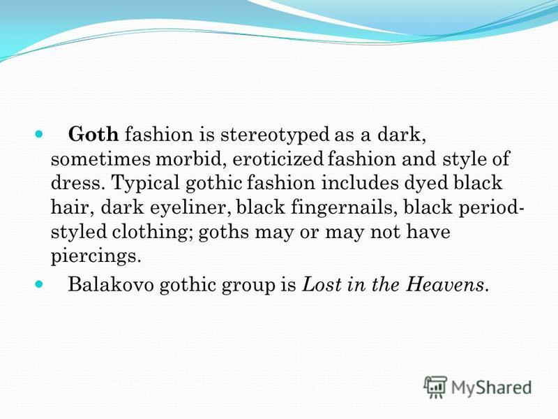 Goth fashion is stereotyped as a dark, sometimes morbid, eroticized fashion and style of dress. Typical gothic fashion includes dyed black hair, dark eyeliner, black fingernails, black period- styled clothing; goths may or may not have piercings. Bal