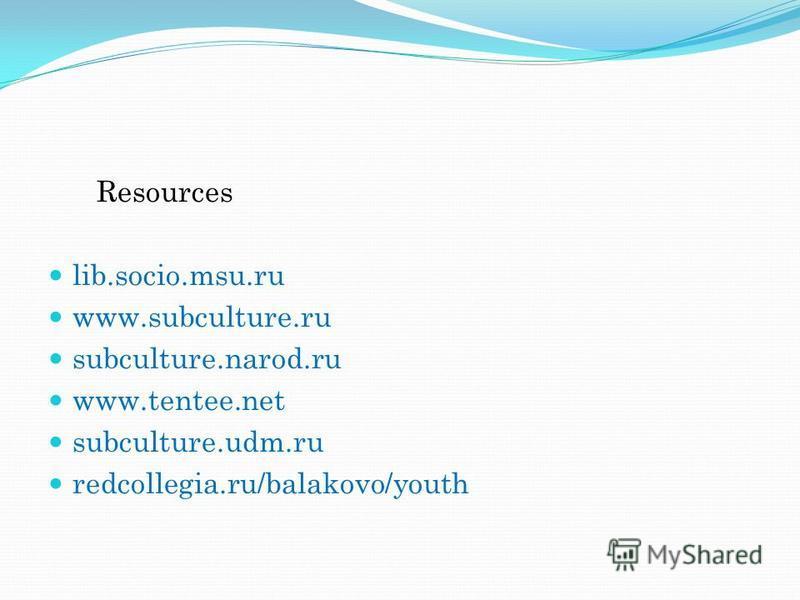 Resources lib.socio.msu.ru www.subculture.ru subculture.narod.ru www.tentee.net subculture.udm.ru redcollegia.ru/balakovo/youth