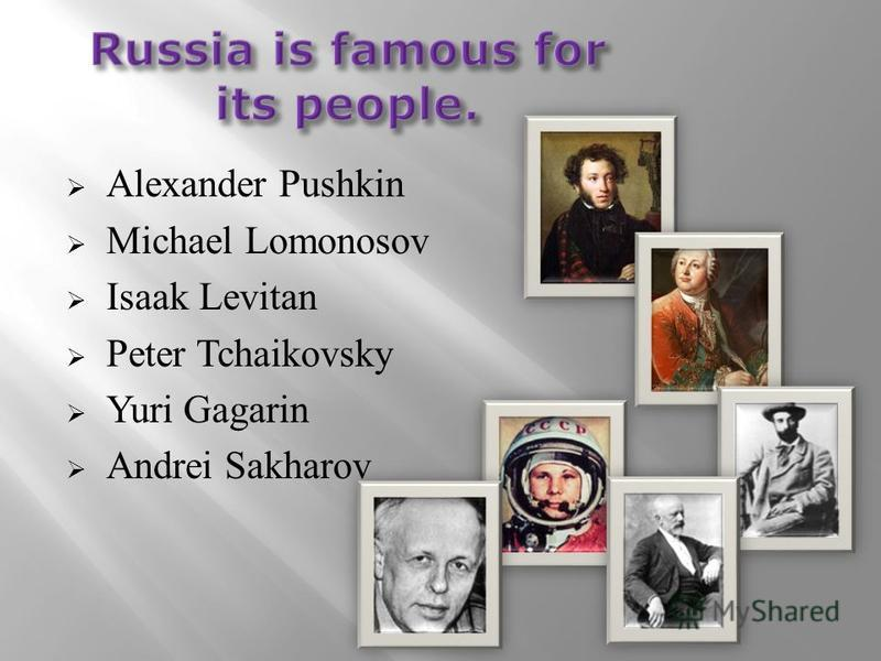 Alexander Pushkin Michael Lomonosov Isaak Levitan Peter Tchaikovsky Yuri Gagarin Andrei Sakharov