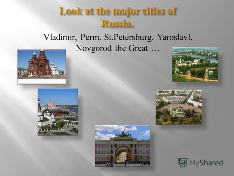 Vladimir, Perm, St.Petersburg, Yaroslavl, Novgorod the Great …