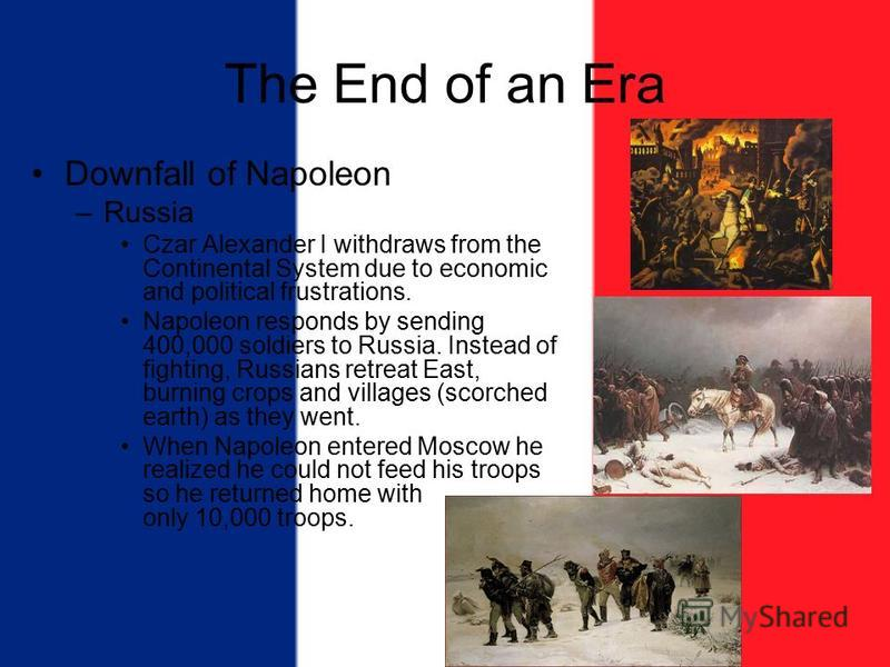 The End of an Era Downfall of Napoleon –Russia Czar Alexander I withdraws from the Continental System due to economic and political frustrations. Napoleon responds by sending 400,000 soldiers to Russia. Instead of fighting, Russians retreat East, bur