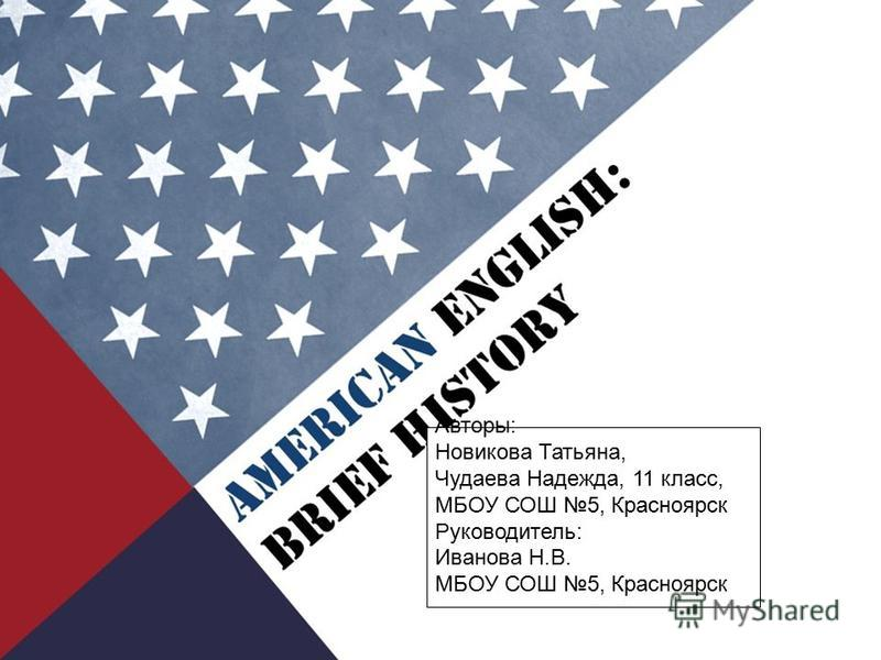AMERICAN ENGLISH: BRIEF HISTORY Авторы: Новикова Татьяна, Чудаева Надежда, 11 класс, МБОУ СОШ 5, Красноярск Руководитель: Иванова Н.В. МБОУ СОШ 5, Красноярск