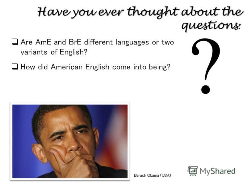 Have you ever thought about the questions : Are AmE and BrE different languages or two variants of English? How did American English come into being? Barack Obama (USA)